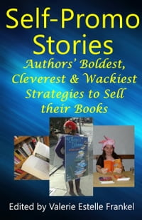 Self Promo Stories: Authors' Boldest, Cleverest & Wackiest Strategies to Sell their Books