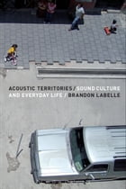 Acoustic Territories: Sound Culture and Everyday Life by Brandon LaBelle