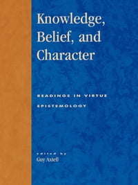 Knowledge, Belief, and Character: Readings in Contemporary Virtue Epistemology