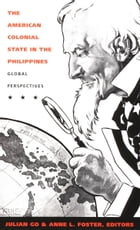 The American Colonial State in the Philippines: Global Perspectives by Julian Go