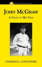John McGraw: A Giant in His Time by Charles Alexander