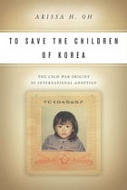 To Save the Children of Korea: The Cold War Origins of International Adoption by Arissa H. Oh