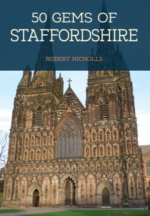 50 Gems of Staffordshire: The History & Heritage of the Most Iconic Places