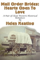 Mail Order Brides: Hearts Open To Love (A Pair of Clean Western Historical Romances) by Helen Keating