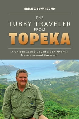 Book The Tubby Traveler from Topeka: A Unique Case Study of a Bon Vivant's Travels Around the World by Brian S. Edwards MD