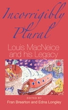 Incorrigibly Plural: Louis MacNeice and His Legacy