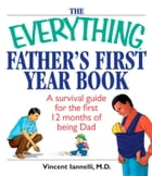 The Everything Father's First Year Book: A Survival Guide For The First 12 Months Of Being A Dad by Vincent Iannelli