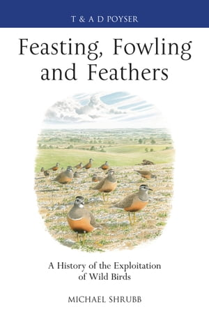 Feasting,  Fowling and Feathers A History of the Exploitation of Wild Birds