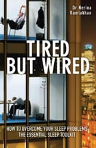 Tired but Wired: How to Overcome Sleep Problems: The Essential Sleep Toolkit by Nerina Ramlakhan