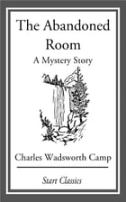 The Abandoned Room: A Mystery Story: A Mystery Story by Charles Wadsworth Camp