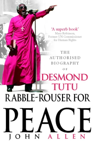 Rabble-Rouser For Peace The Authorised Biography of Desmond Tutu