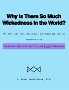 Why Is There So Much Wickedness in the World?: The Spiritualistic, Religious, and Wrong Explanation Compared with the Naturalistic, Scientific, and by J. Roger Demosthenes, M.D.
