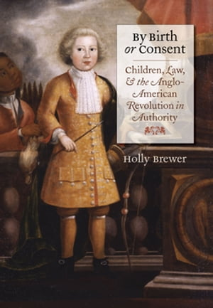 By Birth or Consent Children,  Law,  and the Anglo-American Revolution in Authority