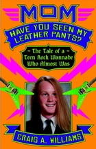 Mom, Have You Seen My Leather Pants?: The Tale of a Teen Rock Wannabe Who Almost Was by Craig A. Williams