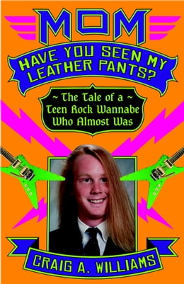 Book Mom, Have You Seen My Leather Pants?: The Tale of a Teen Rock Wannabe Who Almost Was by Craig A. Williams