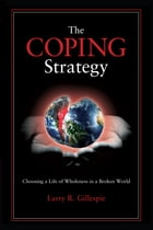 The Coping Strategy: Choosing a Life of Wholeness in a Broken World by Larry R. Gillespie