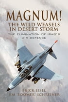 Magnum! The Wild Weasels in Desert Storm: The Elimination of Iraq's Air Defence by Eisel USAF, Lt Col. 'Brick'