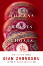 Humans, Beasts, and Ghosts: Stories and Essays by Zhongshu Qian