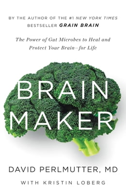 Book Brain Maker: The Power of Gut Microbes to Heal and Protect Your Brain for Life by David Perlmutter