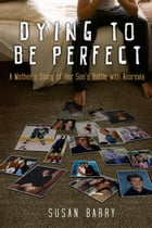 Dying to Be Perfect: A Mother's Story of Her Son's Battle with Anorexia by Susan Barry