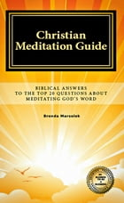 Christian Meditation Guide: Biblical Answers To The Top 20 Questions About Meditating God's Word by Brenda Marsolek