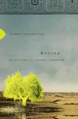 Book Rooted: Reflections on the Gardens in Scripture by Murray Andrew Pura