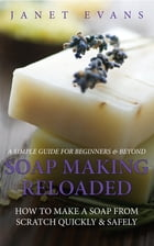 Soap Making Reloaded: How To Make A Soap From Scratch Quickly & Safely: A Simple Guide For Beginners & Beyond by Janet Evans
