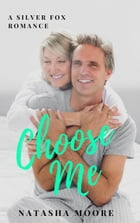 Choose Me: Silver Fox Romance, #1 by Natasha Moore