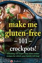 Make Me Gluten-free - 101 Crockpots!: My Cooking Survival Guide, #4 by Nelly Baker