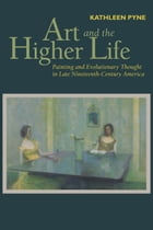 Art and the Higher Life: Painting and Evolutionary Thought in Late Nineteenth-Century America by Kathleen Pyne