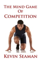 The Mind Game Of Competition: 12 Lessons To Develop The Mental Toughness Essential To Becoming A Champion by Kevin Seaman