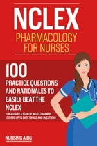 NCLEX: Pharmacology for Nurses: 100 Practice Questions with Rationales to help you Pass the NCLEX! by Test Bankia