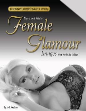 Jack Watson's Complete Guide to Creating Black and White Female Glamour Images - From Nudes to Fashion
