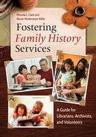 Fostering Family History Services: A Guide for Librarians, Archivists, and Volunteers: A Guide for Librarians, Archivists, and Volunteers by Rhonda L. Clark