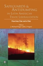 Safeguards And Antidumping In Latin American Trade Liberalization: Fighting Fire With Fire by Finger J. Michael ; Nogues Julio J.