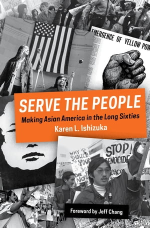 Serve the People Making Asian America in the Long Sixties