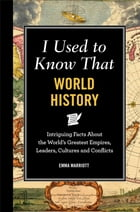 I Used to Know That: World History: Intriguing Facts About the World's Greatest Empires, Leader's, Cultures and Conflicts by Emma Marriott