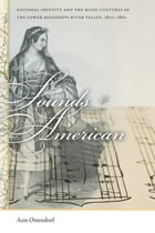 Sounds American: National Identity and the Music Cultures of the Lower Mississippi River Valley, 1800-1860 by Ann Ostendorf