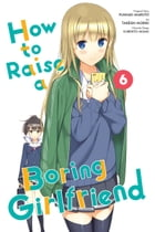 How to Raise a Boring Girlfriend, Vol. 6 by Takeshi Moriki