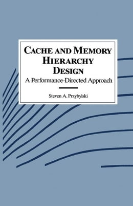 Book Cache and Memory Hierarchy Design: A Performance Directed Approach by Przybylski, Steven A.
