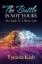 The Battle Is Not Yours: The Fight to a Better Life by Tyeasia Kiah