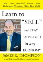 """Learn to """"SELL"""" and Stay Employed in Any Economy: Over One Hundred Proven Techniques for Sales No Matter what your Field by James R. Thompson"""