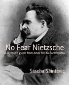 No Fear Nietzsche: A layman's guide from Amor fati to Zarathustra by Sascha Saintevic