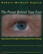 The Power Behind Your Eyes: Improving Your Eyesight with Integrated Vision Therapy by Robert-Michael Kaplan, O.D.
