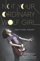 NOT YOUR ORDINARY WOLF GIRL by Emily Pohl-Weary