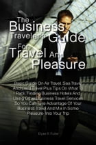 The Business Traveler's Guide for Travel and Pleasure: Basic Guide On Air Travel, Sea Travel And Land Travel Plus Tips On What To Pack, Finding Busine by Elyse R. Fuller