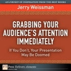 Grabbing Your Audience's Attention Immediately: If You Don't, Your Presentation May Be Doomed by Jerry Weissman
