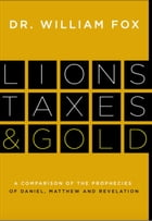 Lions, Taxes and Gold: The Prophecies of Daniel, Matthew, and Revelation Compared by William M. Fox