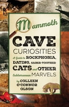Mammoth Cave Curiosities: A Guide to Rockphobia, Dating, Saber-toothed Cats, and Other Subterranean Marvels by Colleen O'Connor Olson