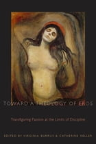 Toward a Theology of Eros: Transfiguring Passion at the Limits of Discipline by Virginia Burrus